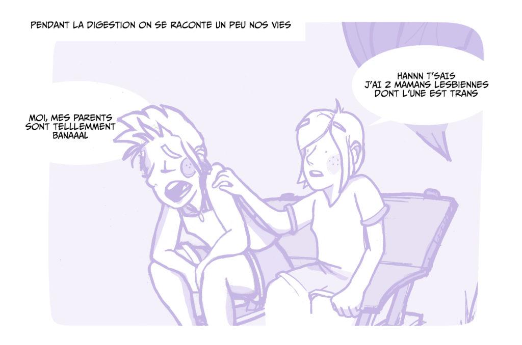 Pendant la digestion on se raconte un peu nos vies.  Moi mes parents sont tellement banaaaal, Hannn t'sais j'ai 2 mamans lesbiennes dont l'une est trans :)