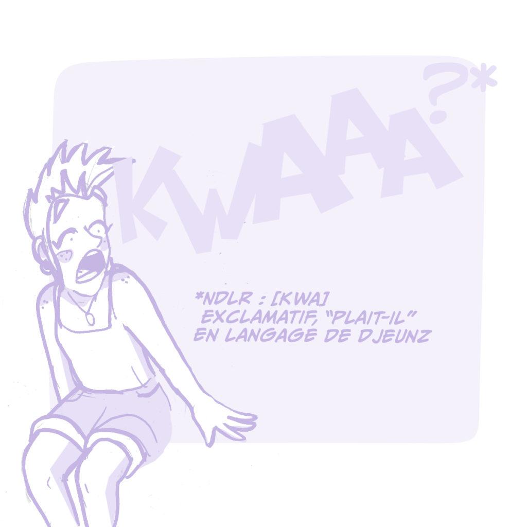 """KWAAAA !!! * * NDLR : [ KWA ]Exclamatif,  """"plait-il"""" en langage de Djeunz."""